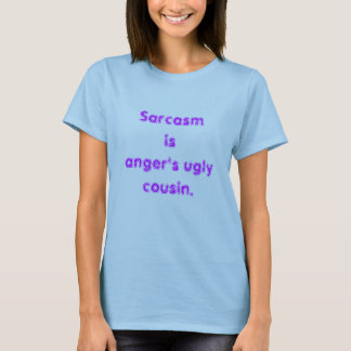Sarcasm is anger's ugly cousin. T-Shirt