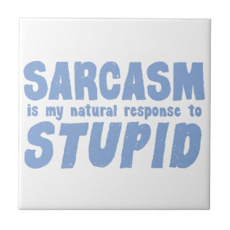 Sarcasm is my natural response to stupid tile
