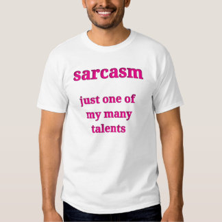 Sarcasm.  Just one of my many talents. Tee Shirt