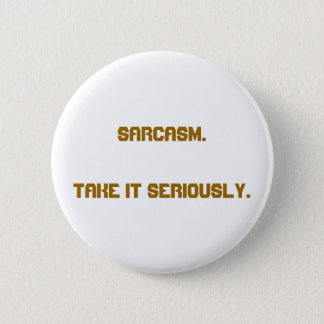 """Sarcasm. Take It Seriously."" Button"