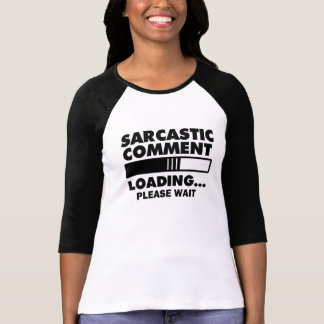 Sarcastic Comment Loading Please Wait funny shirt
