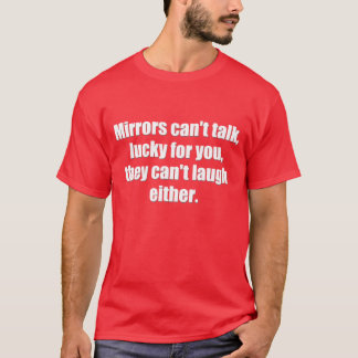 Sarcastic Quote: Mirrors can't talk T-Shirt