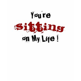 You're Sitting on My Life