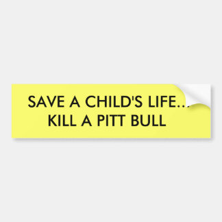 SAVE A CHILD'S LIFE...KILL A PITT BULL BUMPER STICKER