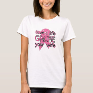Save a Life, Grope Your Wife ($19.95) T-Shirt