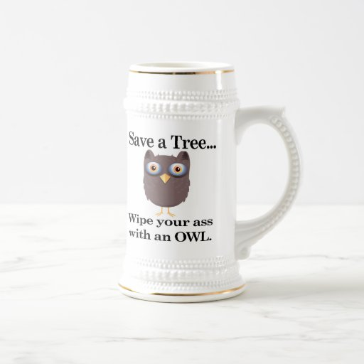 save a tree wipe you ass with an owl 18 oz beer stein