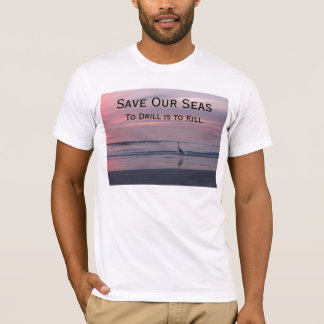 Save Our Seas, To Drill is to Kill T-Shirt