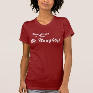 Save Santa a Trip .... Be Naughty ! T-Shirt