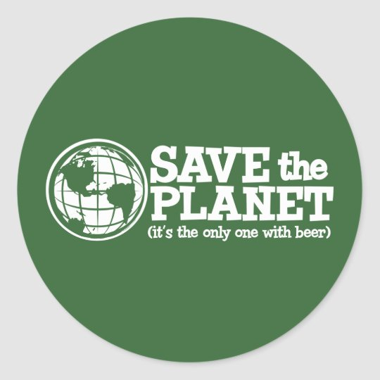 save the planet - it's the only one with beer classic round sticker