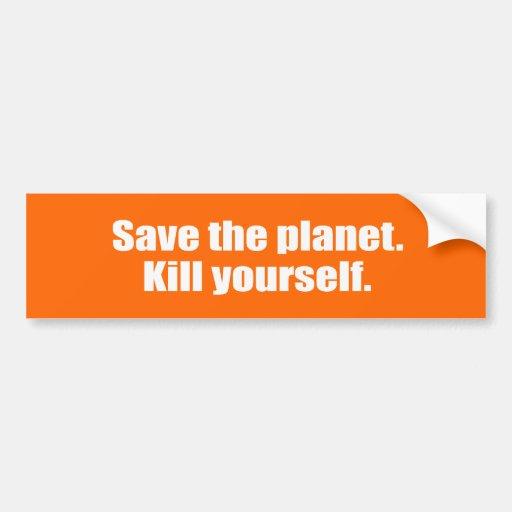Save the planet. Kill yourself. Bumper Sticker