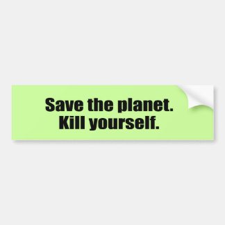 Save the planet. Kill yourself. Bumper Stickers