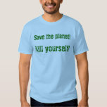 Save the planet! Kill yourself! Tshirts