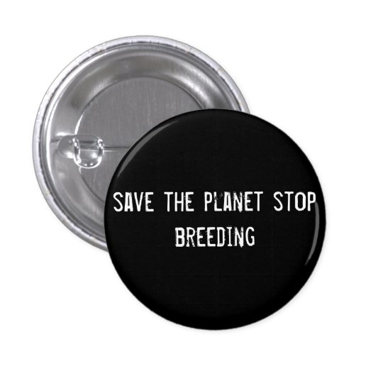 save the planet stop breeding pinback button