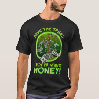 Save the Trees! Stop Printing Money! T-Shirt