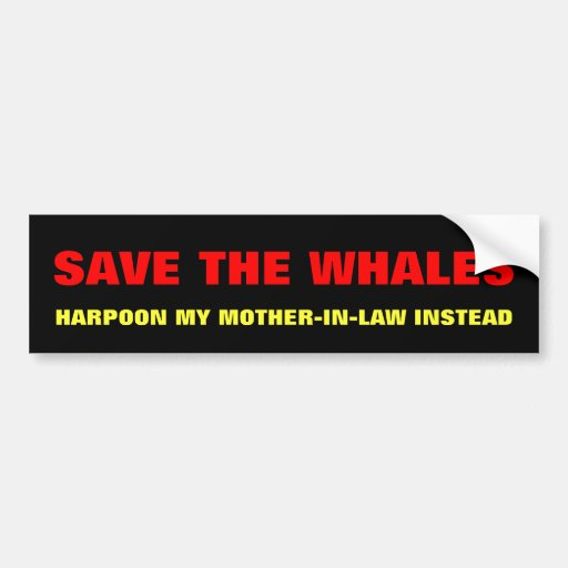 Save The Whales, Harpoon Mother-In-Law Instead Bumper Stickers