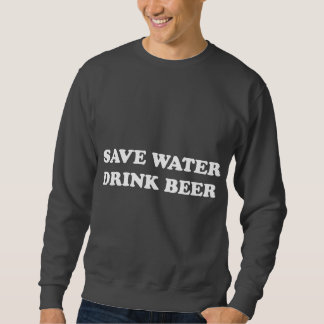 Save Water Drink Beer Pull Over Sweatshirts