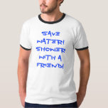 Save water! Shower with a friend! Tshirts