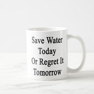 Save Water Today Or Regret It Tomorrow Coffee Mug