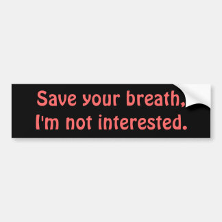 Save your breath,I'm not interested. Bumper Sticker