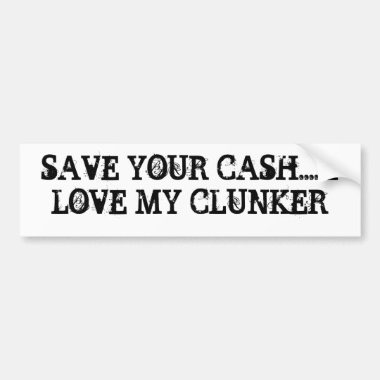 SAVE YOUR CASH.... I LOVE MY CLUNKER BUMPER STICKER