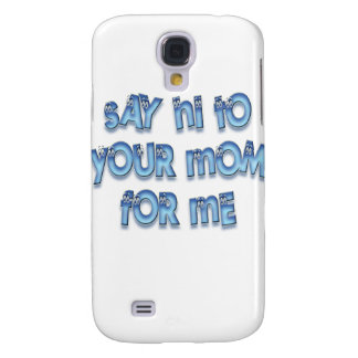 Say hi to your mom for me Funny LOL Samsung Galaxy S4 Covers