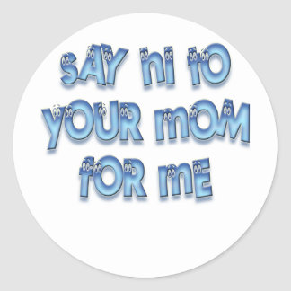 Say hi to your mom for me Funny LOL Classic Round Sticker