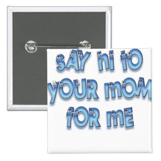 Say hi to your mom for me Funny LOL Pinback Button