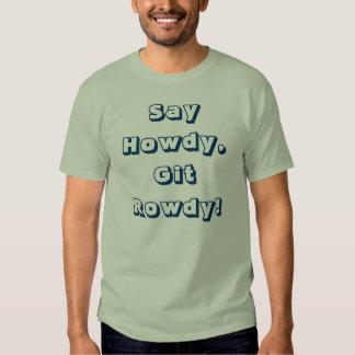Say Howdy, Git Rowdy! Tshirts