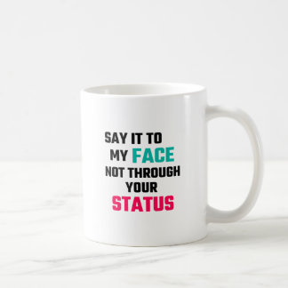Say It To My Face, Not Through Your Status Coffee Mug