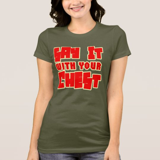 Say It With Your Chest -- T-Shirt