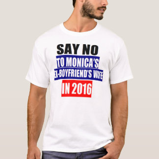 SAY NO TO MONICA'S EX-BOYFRIEND'S WIFE IN 2016 T-Shirt