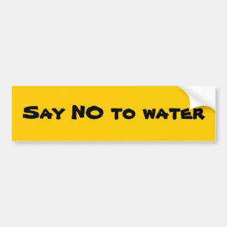 Say NO to water Car Bumper Sticker