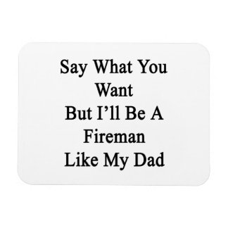 Say What You Want But I'll Be A Fireman Like My Da Magnet