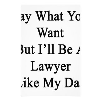 Say What You Want But I'll Be A Lawyer Like My Dad Stationery Design