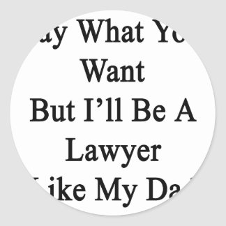 Say What You Want But I'll Be A Lawyer Like My Dad Sticker