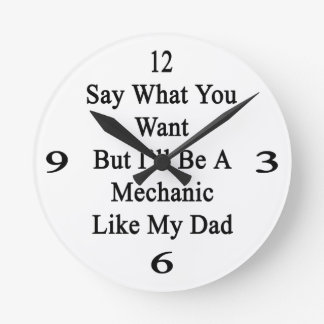 Say What You Want But I'll Be A Mechanic Like My D Round Wall Clocks