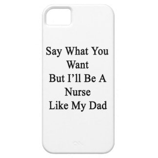 Say What You Want But I'll Be A Nurse Like My Dad. iPhone 5 Cases