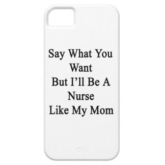 Say What You Want But I'll Be A Nurse Like My Mom. iPhone 5 Cases