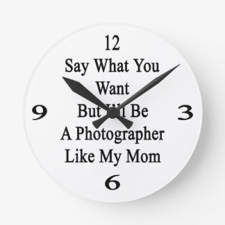 Say What You Want But I'll Be A Photographer Like Round Wallclocks
