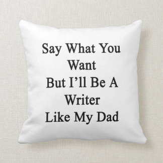 Say What You Want But I'll Be A Writer Like My Dad Throw Pillows