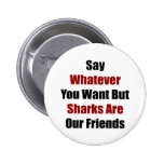 Say Whatever You Want But Sharks Are Our Friends Pins
