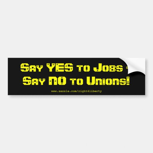 Say Yes to jobs, say No to Unions Car Bumper Sticker