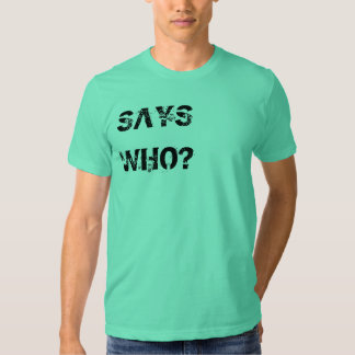 Says Who? Tshirt