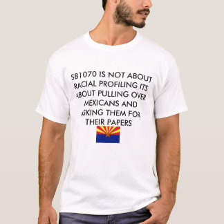SB1070 IS NOT ABOUT RACIAL PROFILING ITS... T-Shirt
