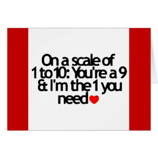 SCALE OF 1-10 YOU NINE I'M THE 1 YOU NEED GREETING CARD