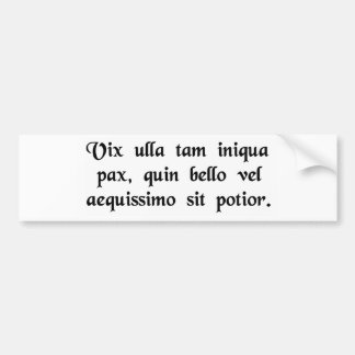 Scarcely is there any peace so unjust that it is.. car bumper sticker