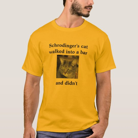 Schrodinger's cat  walked into a bar     and didn' T-Shirt
