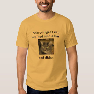 Schrodinger's cat  walked into a bar     and didn' tshirts