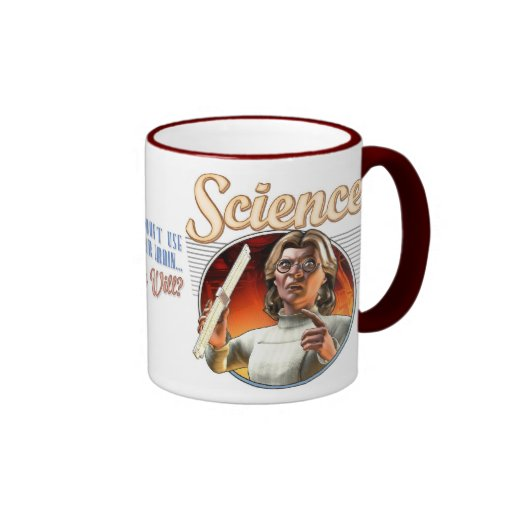 Science: If You Don't Use Your Brain, Who Will? Mug