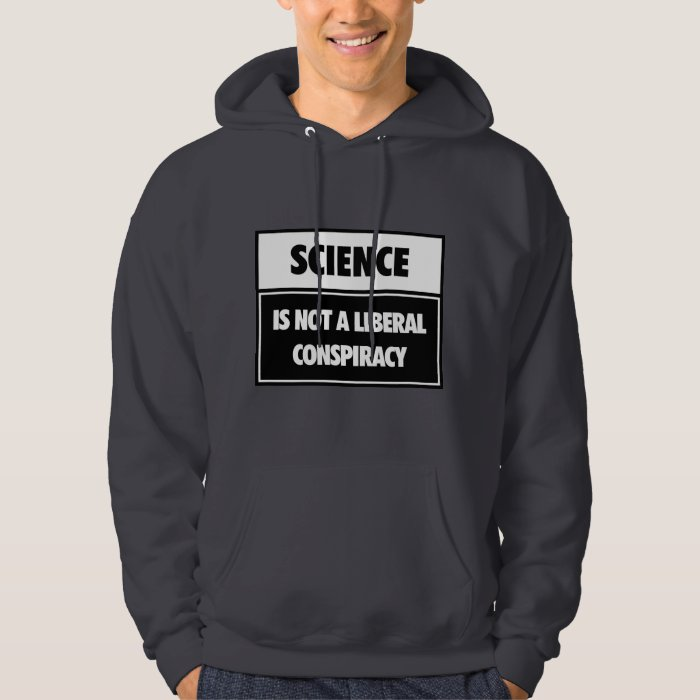 Science is not a liberal conspiracy. hoodie